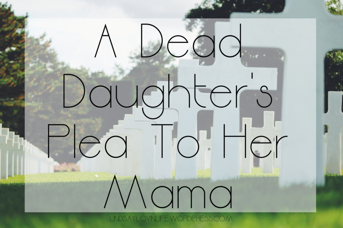 #WritingWednesday – Inspired By A True Story: A Dead Daughter's Plea To Her Mama