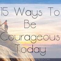 15 Ways To Be Courageous Today