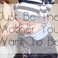 Just Be The Mother You Want To Be